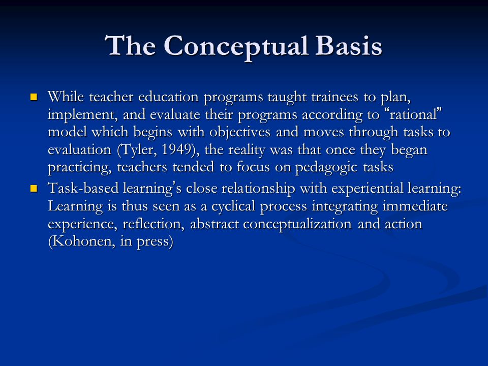 The Conceptual Basis While teacher education programs taught trainees to plan, implement, and evaluate their programs according to rational model which begins with objectives and moves through tasks to evaluation (Tyler, 1949), the reality was that once they began practicing, teachers tended to focus on pedagogic tasks While teacher education programs taught trainees to plan, implement, and evaluate their programs according to rational model which begins with objectives and moves through tasks to evaluation (Tyler, 1949), the reality was that once they began practicing, teachers tended to focus on pedagogic tasks Task-based learning ' s close relationship with experiential learning: Learning is thus seen as a cyclical process integrating immediate experience, reflection, abstract conceptualization and action (Kohonen, in press) Task-based learning ' s close relationship with experiential learning: Learning is thus seen as a cyclical process integrating immediate experience, reflection, abstract conceptualization and action (Kohonen, in press)