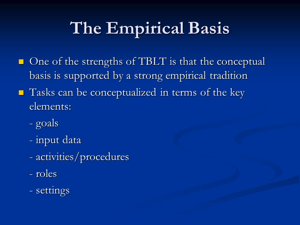 The Empirical Basis One of the strengths of TBLT is that the conceptual basis is supported by a strong empirical tradition One of the strengths of TBLT is that the conceptual basis is supported by a strong empirical tradition Tasks can be conceptualized in terms of the key elements: Tasks can be conceptualized in terms of the key elements: - goals - input data - activities/procedures - roles - settings