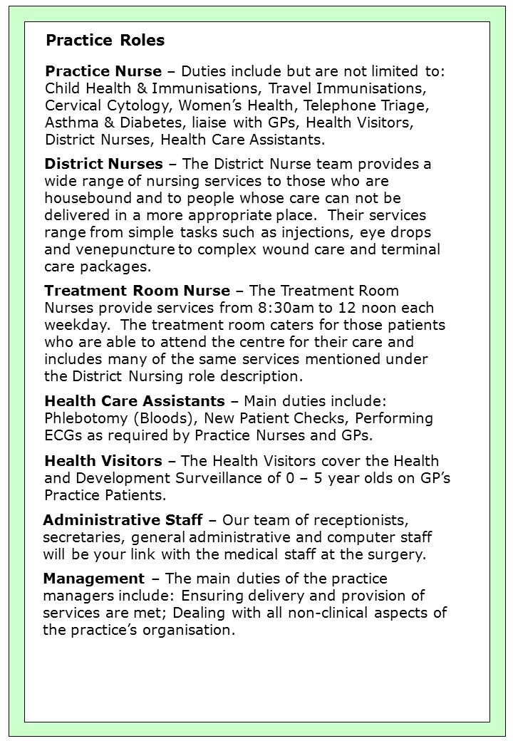 Practice Roles Practice Nurse – Duties include but are not limited to: Child Health & Immunisations, Travel Immunisations, Cervical Cytology, Women's Health, Telephone Triage, Asthma & Diabetes, liaise with GPs, Health Visitors, District Nurses, Health Care Assistants.