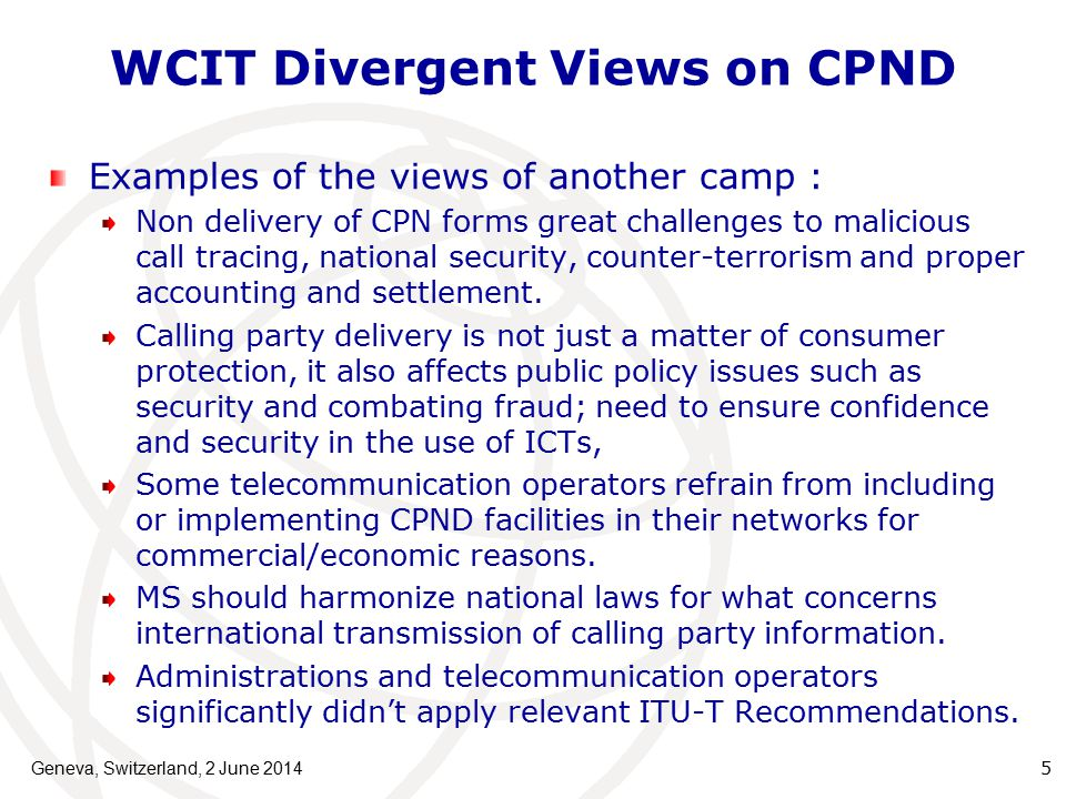 WCIT Divergent Views on CPND Examples of the views of another camp : Non delivery of CPN forms great challenges to malicious call tracing, national security, counter-terrorism and proper accounting and settlement.