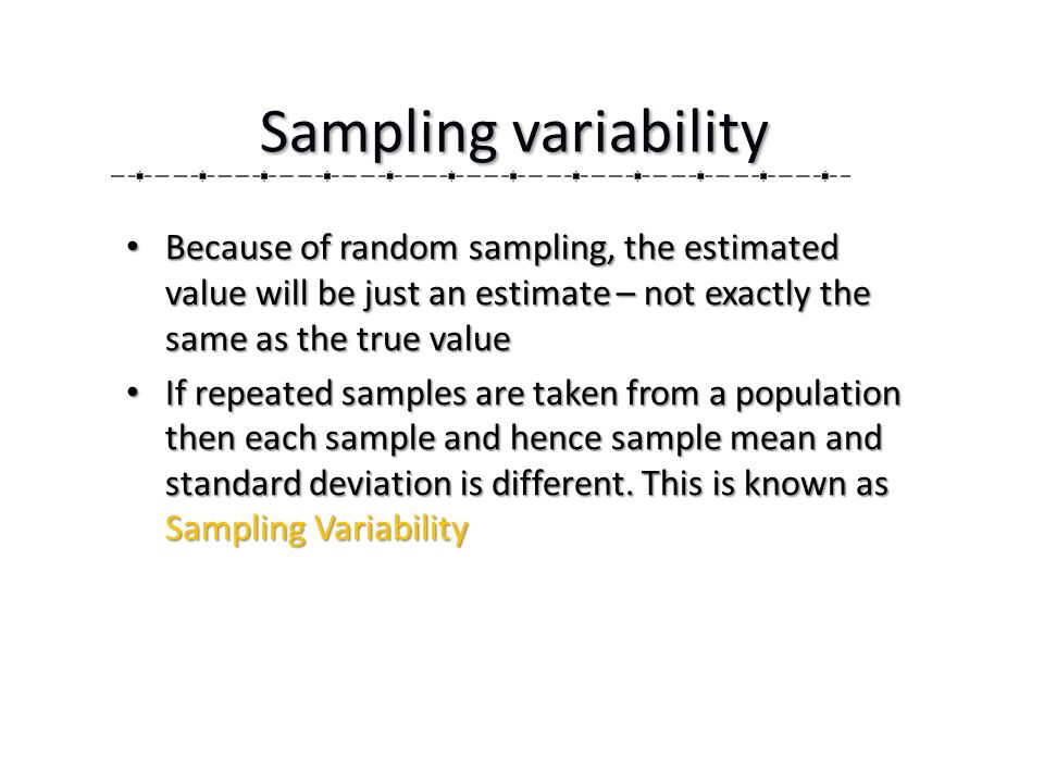 Because of random sampling, the estimated value will be just an estimate – not exactly the same as the true value Because of random sampling, the estimated value will be just an estimate – not exactly the same as the true value If repeated samples are taken from a population then each sample and hence sample mean and standard deviation is different.