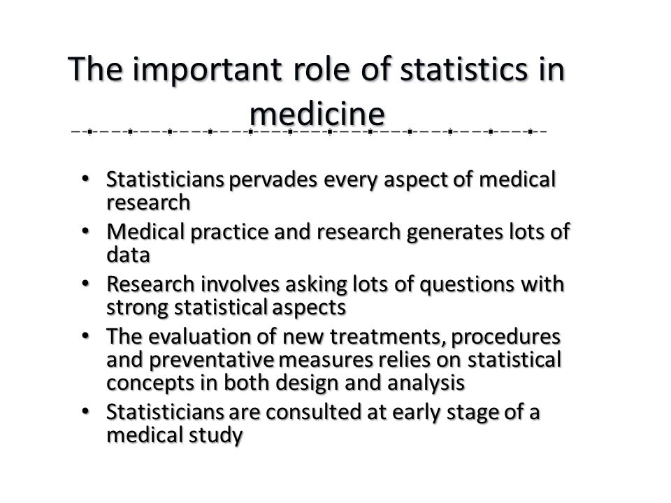 The important role of statistics in medicine Statisticians pervades every aspect of medical research Statisticians pervades every aspect of medical research Medical practice and research generates lots of data Medical practice and research generates lots of data Research involves asking lots of questions with strong statistical aspects Research involves asking lots of questions with strong statistical aspects The evaluation of new treatments, procedures and preventative measures relies on statistical concepts in both design and analysis The evaluation of new treatments, procedures and preventative measures relies on statistical concepts in both design and analysis Statisticians are consulted at early stage of a medical study Statisticians are consulted at early stage of a medical study