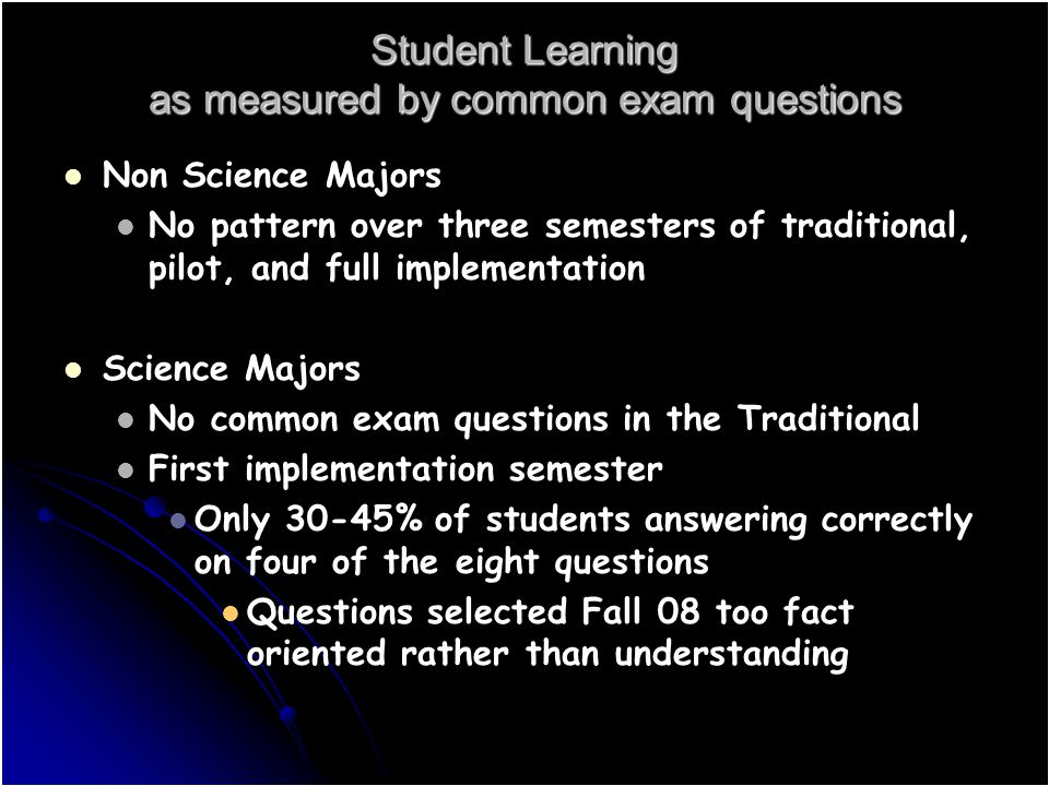 Student Learning as measured by common exam questions Non Science Majors No pattern over three semesters of traditional, pilot, and full implementation Science Majors No common exam questions in the Traditional First implementation semester Only 30-45% of students answering correctly on four of the eight questions Questions selected Fall 08 too fact oriented rather than understanding