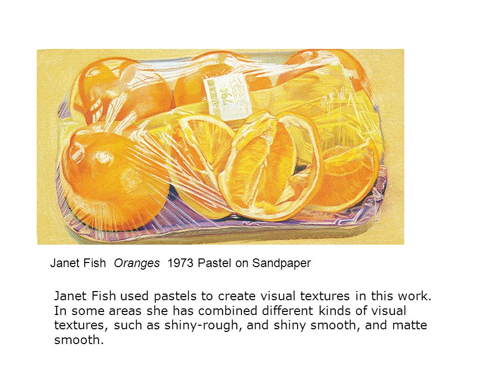 Janet Fish Oranges 1973 Pastel on Sandpaper Janet Fish used pastels to create visual textures in this work.