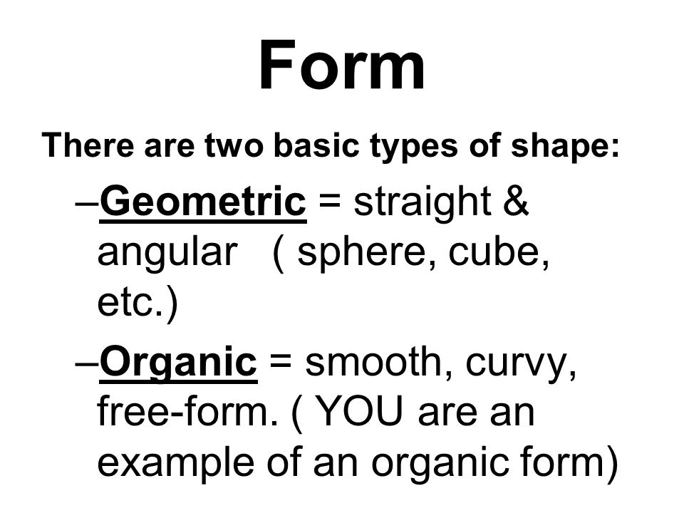 Form There are two basic types of shape: –Geometric = straight & angular ( sphere, cube, etc.) –Organic = smooth, curvy, free-form.