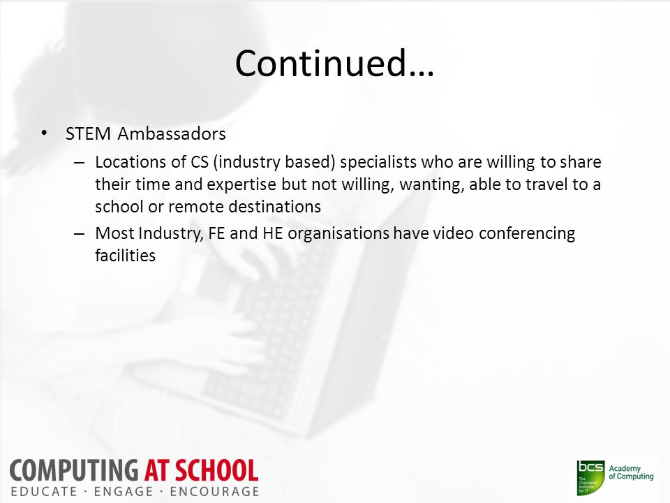 Continued… STEM Ambassadors – Locations of CS (industry based) specialists who are willing to share their time and expertise but not willing, wanting, able to travel to a school or remote destinations – Most Industry, FE and HE organisations have video conferencing facilities
