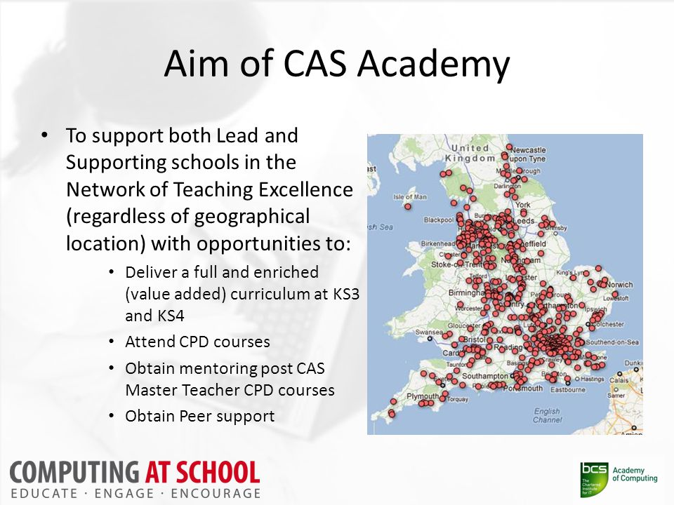 Aim of CAS Academy To support both Lead and Supporting schools in the Network of Teaching Excellence (regardless of geographical location) with opportunities to: Deliver a full and enriched (value added) curriculum at KS3 and KS4 Attend CPD courses Obtain mentoring post CAS Master Teacher CPD courses Obtain Peer support