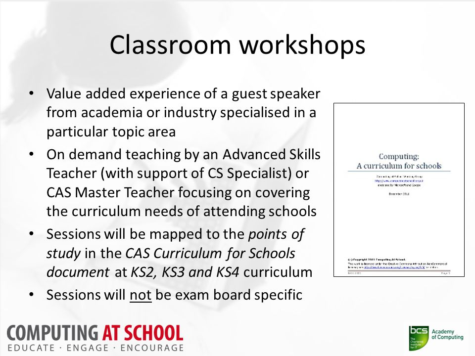 Classroom workshops Value added experience of a guest speaker from academia or industry specialised in a particular topic area On demand teaching by an Advanced Skills Teacher (with support of CS Specialist) or CAS Master Teacher focusing on covering the curriculum needs of attending schools Sessions will be mapped to the points of study in the CAS Curriculum for Schools document at KS2, KS3 and KS4 curriculum Sessions will not be exam board specific
