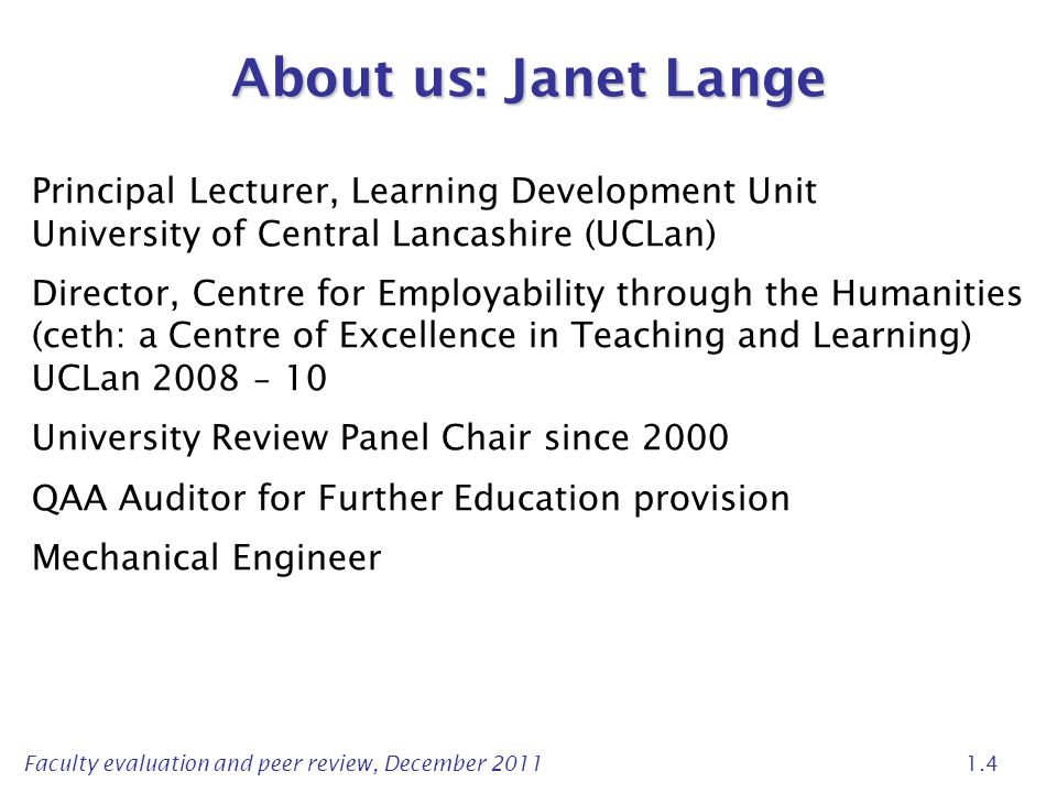 Faculty evaluation and peer review, December 2011 1.4 About us: Janet Lange Principal Lecturer, Learning Development Unit University of Central Lancashire (UCLan) Director, Centre for Employability through the Humanities (ceth: a Centre of Excellence in Teaching and Learning) UCLan 2008 – 10 University Review Panel Chair since 2000 QAA Auditor for Further Education provision Mechanical Engineer