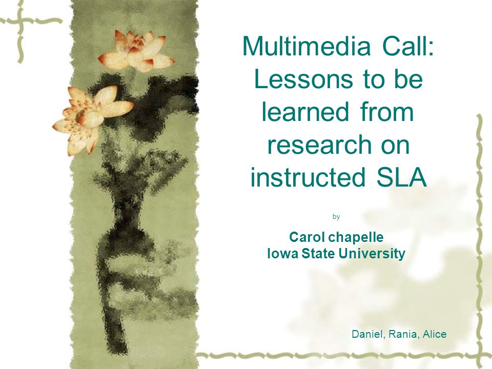 Multimedia Call: Lessons to be learned from research on instructed SLA by Carol chapelle Iowa State University Daniel, Rania, Alice
