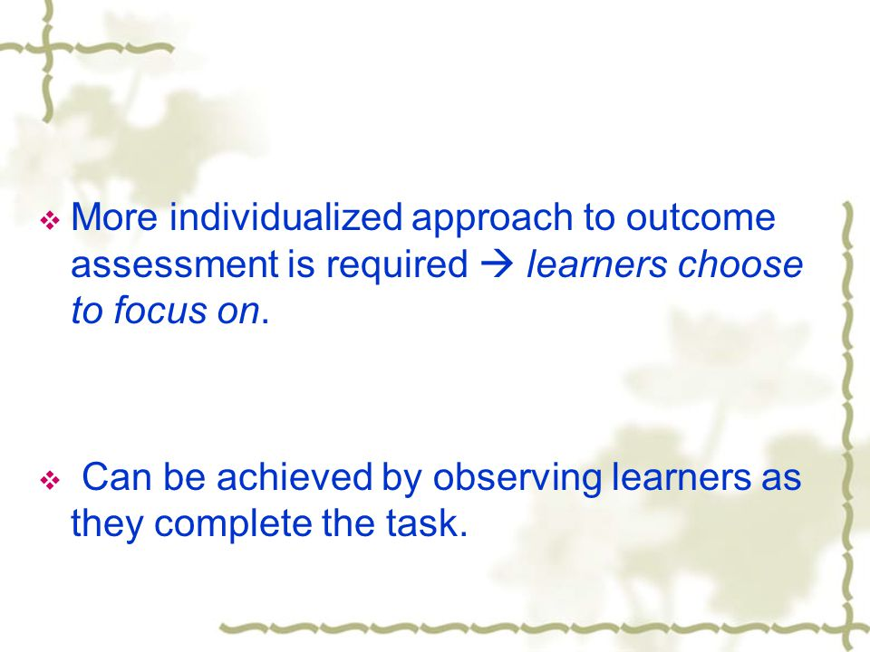  More individualized approach to outcome assessment is required  learners choose to focus on.