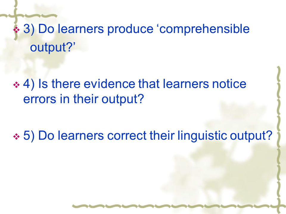  3) Do learners produce 'comprehensible output '  4) Is there evidence that learners notice errors in their output.