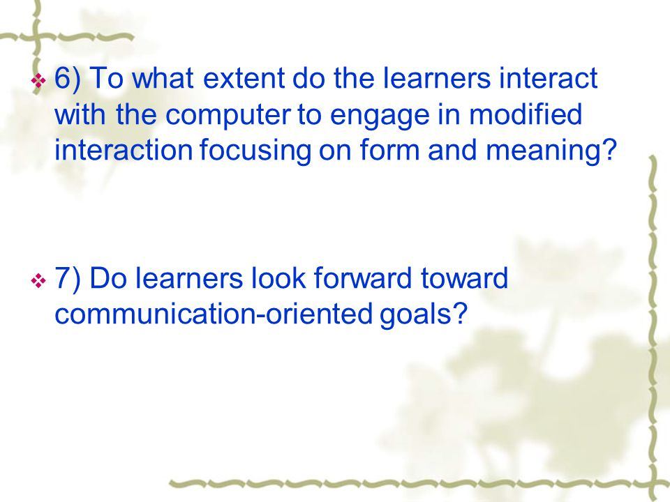  6) To what extent do the learners interact with the computer to engage in modified interaction focusing on form and meaning.