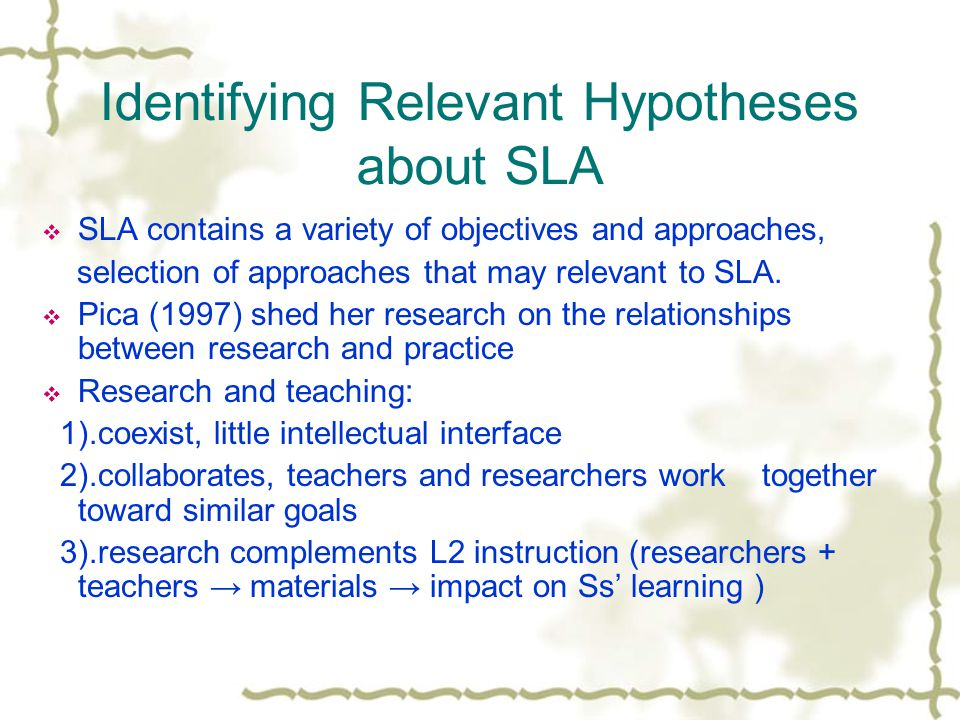 Identifying Relevant Hypotheses about SLA  SLA contains a variety of objectives and approaches, selection of approaches that may relevant to SLA.