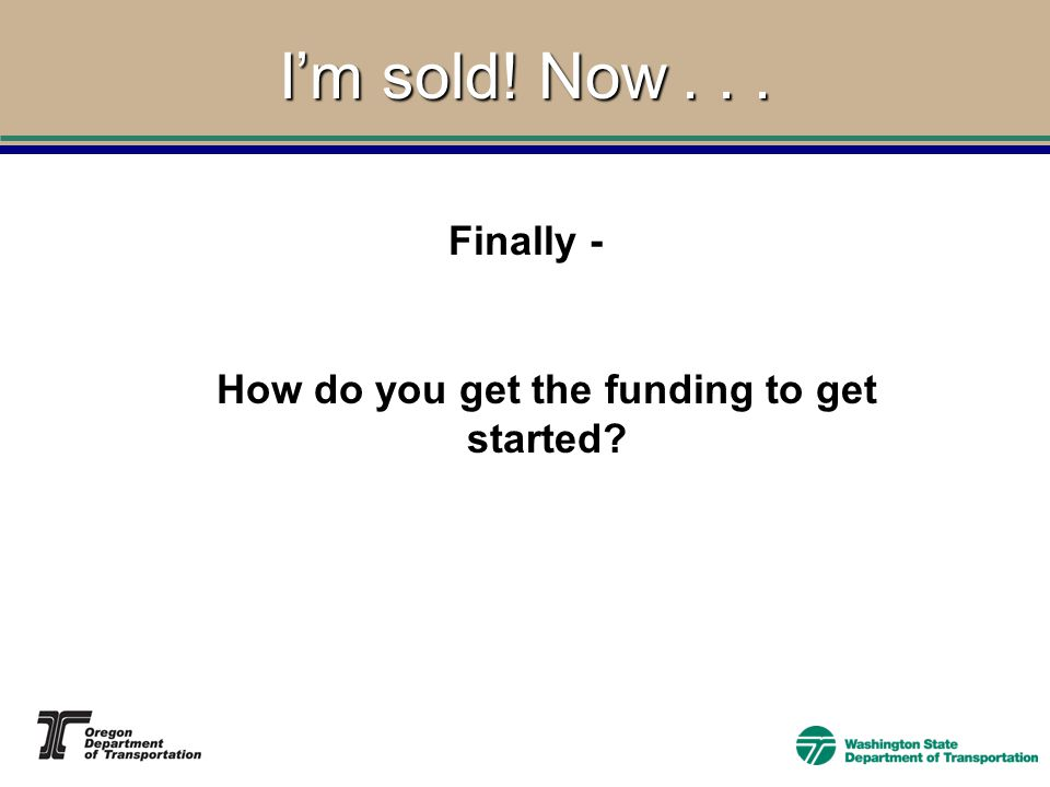 I'm sold! Now... How do you get the funding to get started Finally -