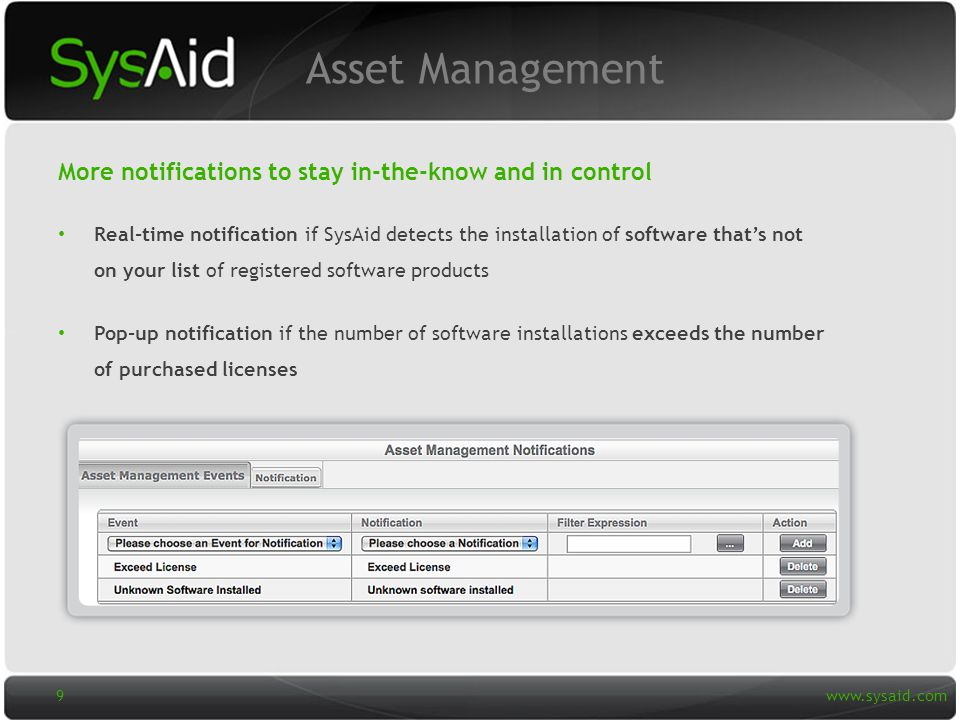 29 Real-time notification if SysAid detects the installation of software that's not on your list of registered software products Pop-up notification if the number of software installations exceeds the number of purchased licenses More notifications to stay in-the-know and in control Asset Management   9