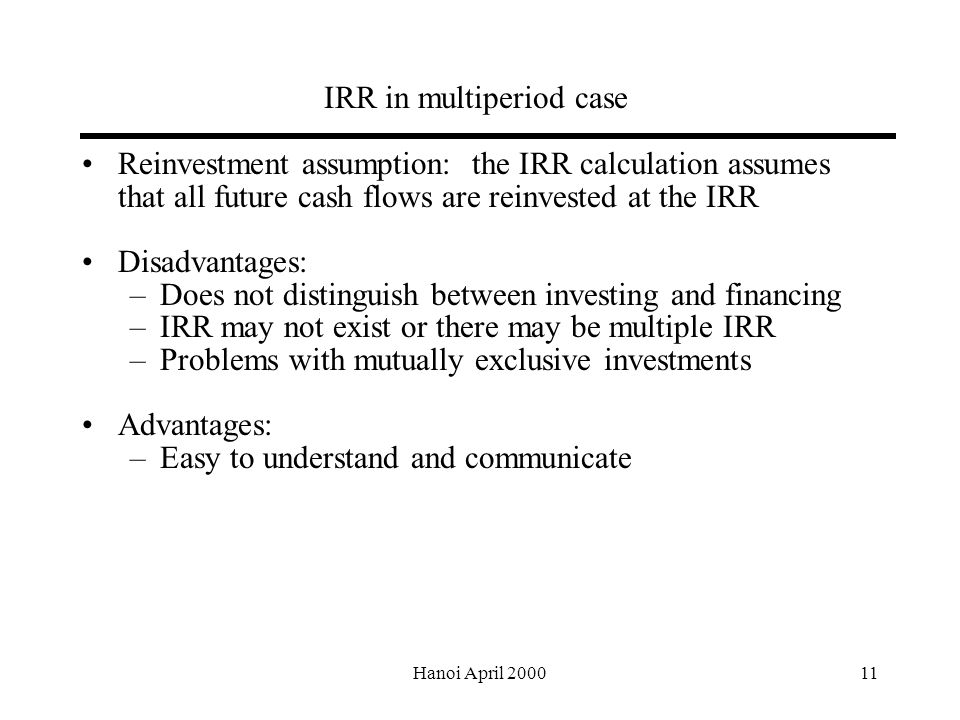 Hanoi April IRR in multiperiod case Reinvestment assumption: the IRR calculation assumes that all future cash flows are reinvested at the IRR Disadvantages: –Does not distinguish between investing and financing –IRR may not exist or there may be multiple IRR –Problems with mutually exclusive investments Advantages: –Easy to understand and communicate