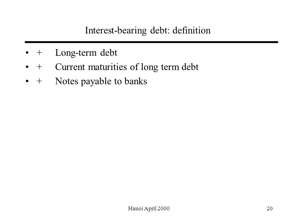 Hanoi April Interest-bearing debt: definition +Long-term debt +Current maturities of long term debt +Notes payable to banks