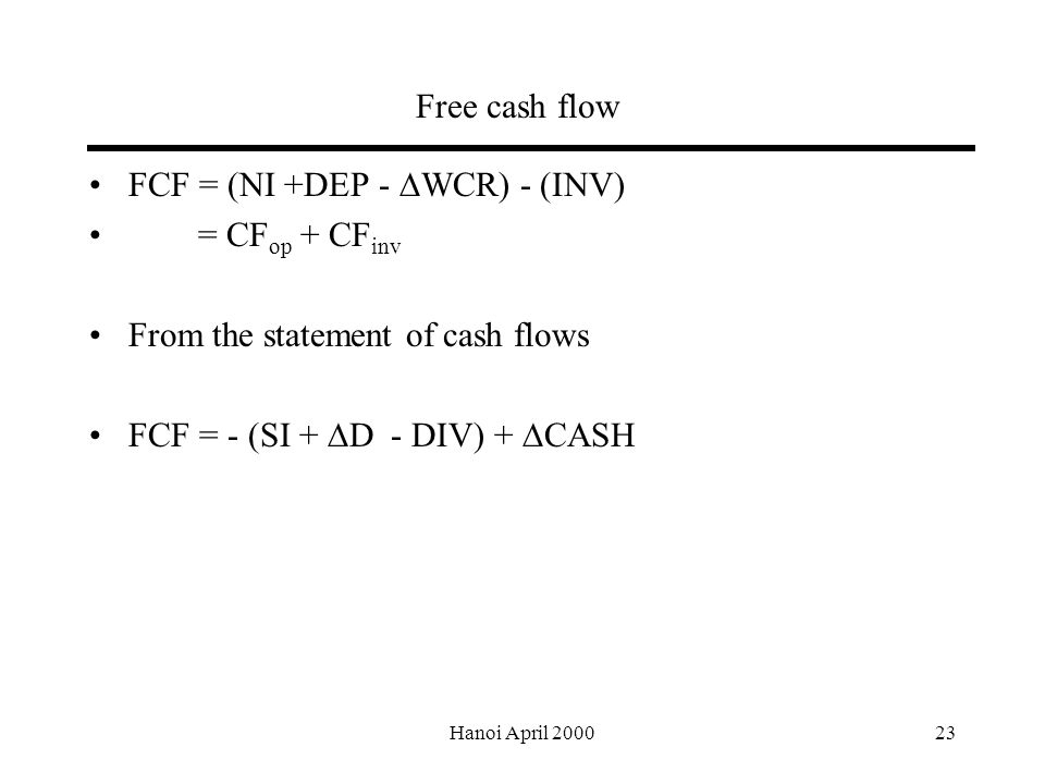 Hanoi April Free cash flow FCF = (NI +DEP -  WCR) - (INV) = CF op + CF inv From the statement of cash flows FCF = - (SI +  D - DIV) +  CASH