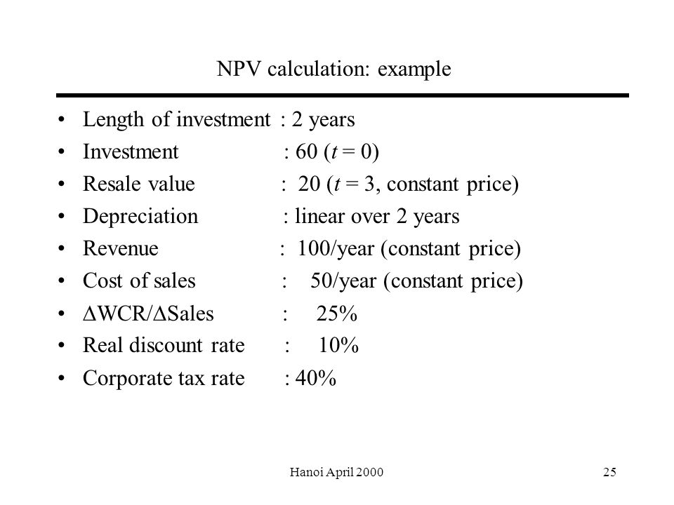 Hanoi April NPV calculation: example Length of investment : 2 years Investment : 60 (t = 0) Resale value : 20 (t = 3, constant price) Depreciation : linear over 2 years Revenue : 100/year (constant price) Cost of sales : 50/year (constant price)  WCR/  Sales : 25% Real discount rate : 10% Corporate tax rate : 40%