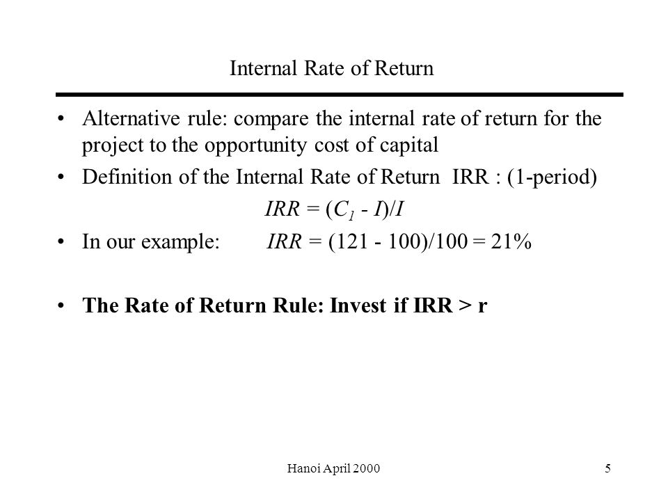 Hanoi April Internal Rate of Return Alternative rule: compare the internal rate of return for the project to the opportunity cost of capital Definition of the Internal Rate of Return IRR : (1-period) IRR = (C 1 - I)/I In our example: IRR = ( )/100 = 21% The Rate of Return Rule: Invest if IRR > r