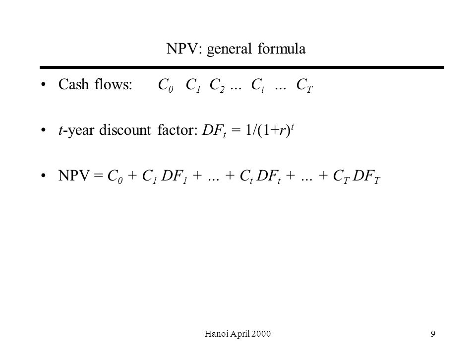 Hanoi April NPV: general formula Cash flows: C 0 C 1 C 2 … C t … C T t-year discount factor: DF t = 1/(1+r) t NPV = C 0 + C 1 DF 1 + … + C t DF t + … + C T DF T