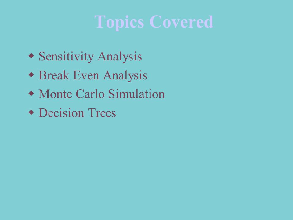 Topics Covered  Sensitivity Analysis  Break Even Analysis  Monte Carlo Simulation  Decision Trees