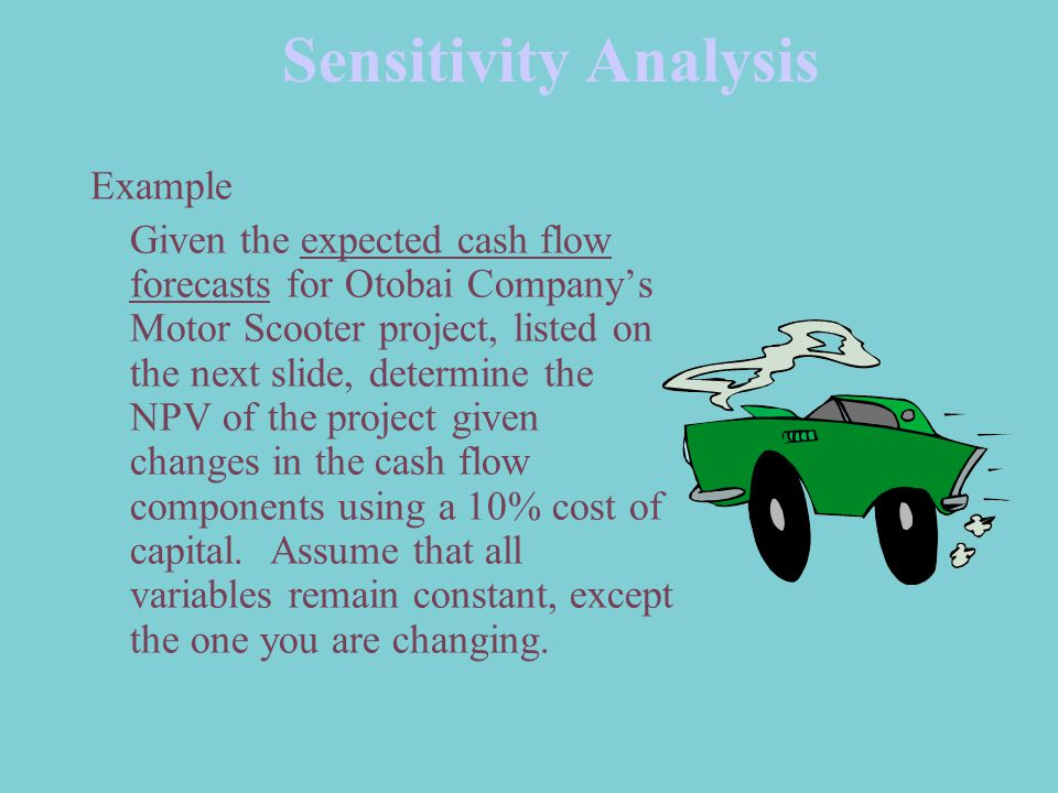 Sensitivity Analysis Example Given the expected cash flow forecasts for Otobai Company's Motor Scooter project, listed on the next slide, determine the NPV of the project given changes in the cash flow components using a 10% cost of capital.