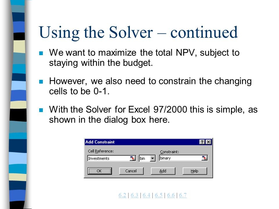 | 6.3 | 6.4 | 6.5 | 6.6 | Using the Solver – continued n We want to maximize the total NPV, subject to staying within the budget.