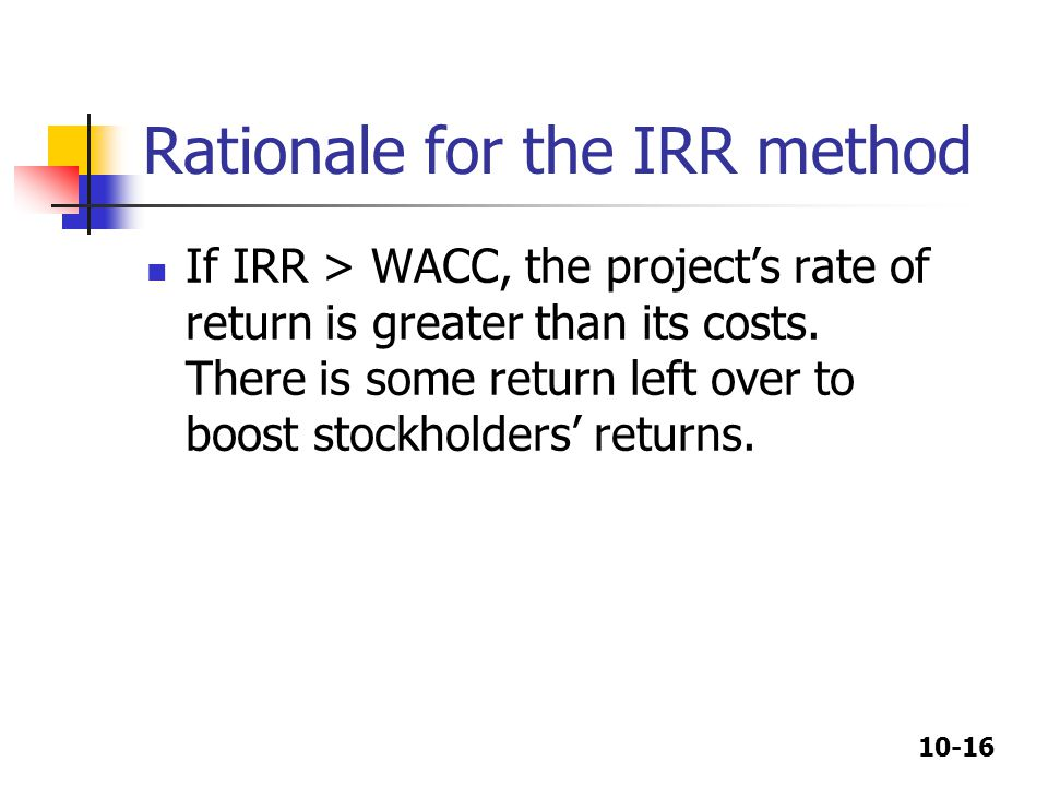 10-16 Rationale for the IRR method If IRR > WACC, the project's rate of return is greater than its costs.