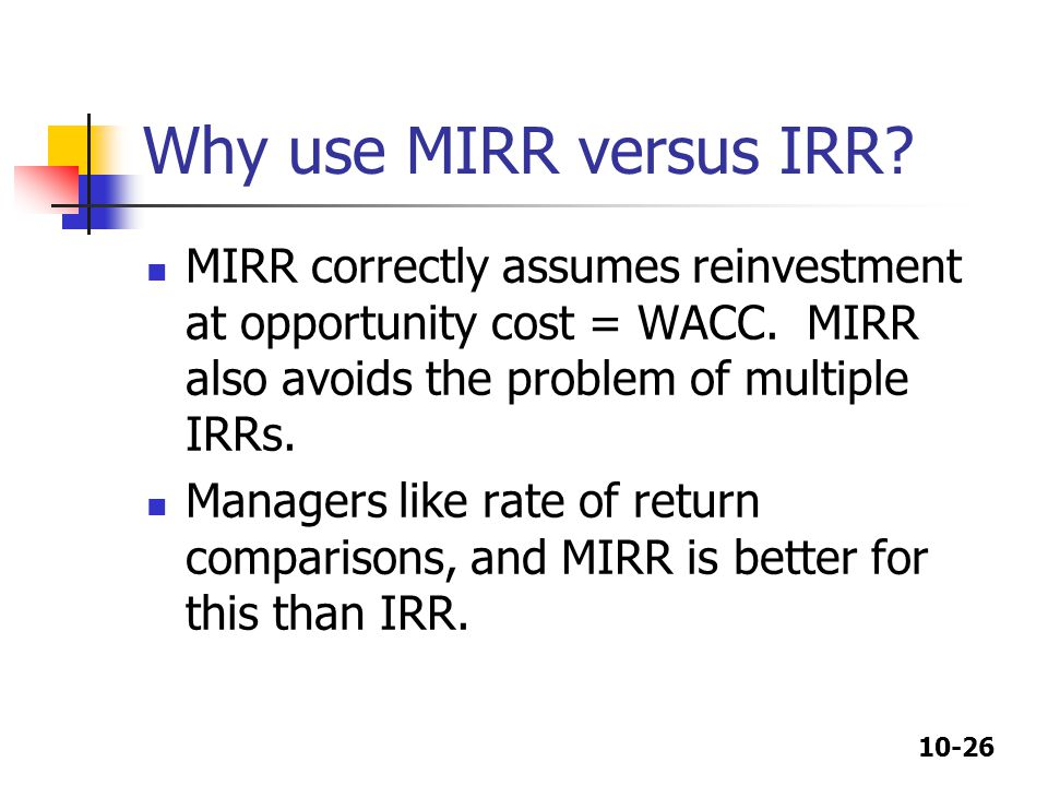 10-26 Why use MIRR versus IRR. MIRR correctly assumes reinvestment at opportunity cost = WACC.