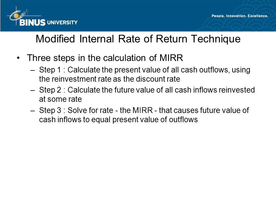 Modified Internal Rate of Return Technique Three steps in the calculation of MIRR –Step 1 : Calculate the present value of all cash outflows, using the reinvestment rate as the discount rate –Step 2 : Calculate the future value of all cash inflows reinvested at some rate –Step 3 : Solve for rate - the MIRR - that causes future value of cash inflows to equal present value of outflows