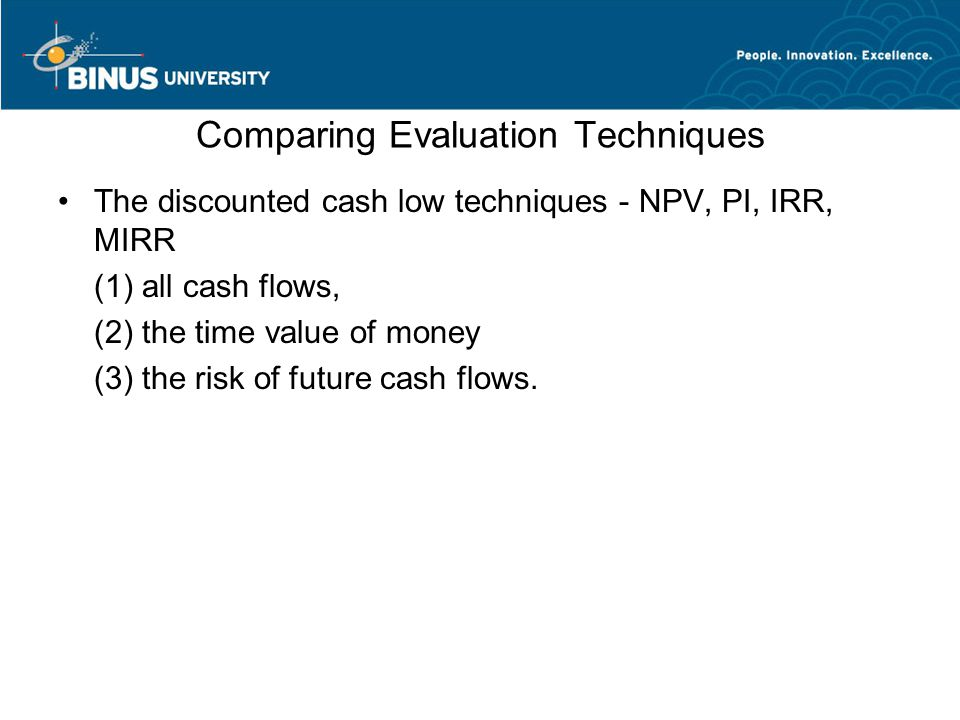 Comparing Evaluation Techniques The discounted cash low techniques - NPV, PI, IRR, MIRR (1) all cash flows, (2) the time value of money (3) the risk of future cash flows.