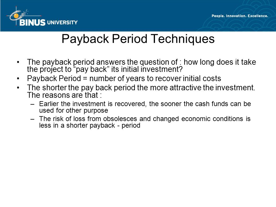 Payback Period Techniques The payback period answers the question of : how long does it take the project to pay back its initial investment.