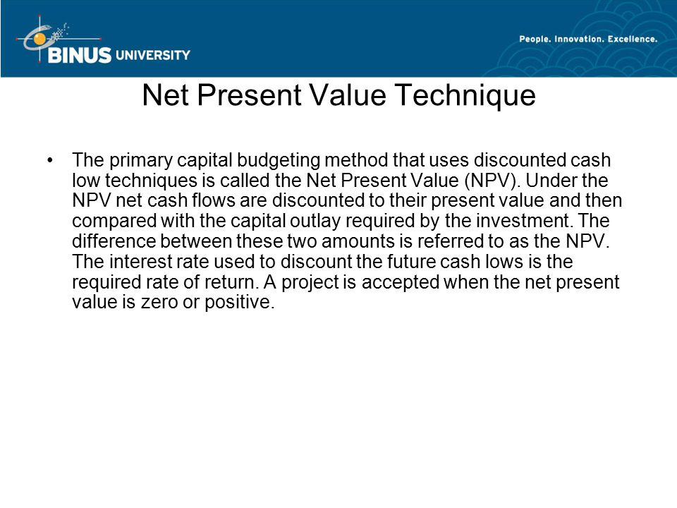 Net Present Value Technique The primary capital budgeting method that uses discounted cash low techniques is called the Net Present Value (NPV).
