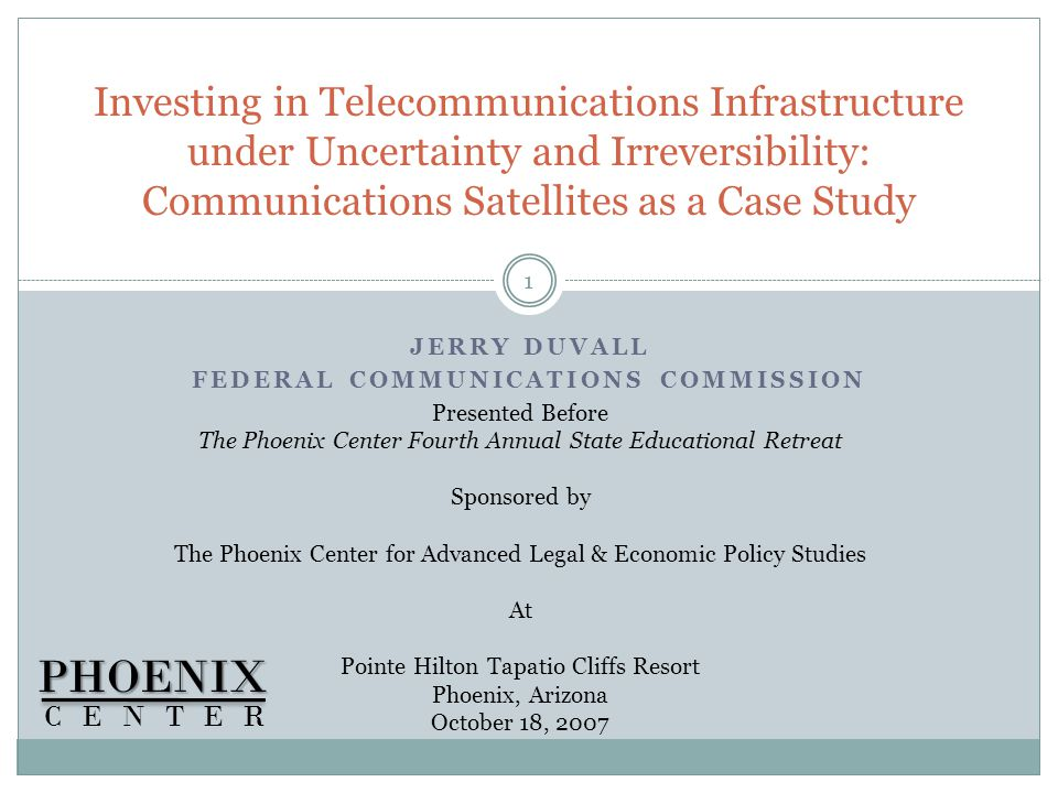 JERRY DUVALL FEDERAL COMMUNICATIONS COMMISSION Investing in Telecommunications Infrastructure under Uncertainty and Irreversibility: Communications Satellites as a Case StudyPHOENIX CENTER 1 Presented Before The Phoenix Center Fourth Annual State Educational Retreat Sponsored by The Phoenix Center for Advanced Legal & Economic Policy Studies At Pointe Hilton Tapatio Cliffs Resort Phoenix, Arizona October 18, 2007