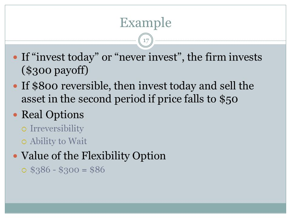Example 17 If invest today or never invest , the firm invests ($300 payoff) If $800 reversible, then invest today and sell the asset in the second period if price falls to $50 Real Options  Irreversibility  Ability to Wait Value of the Flexibility Option  $386 - $300 = $86