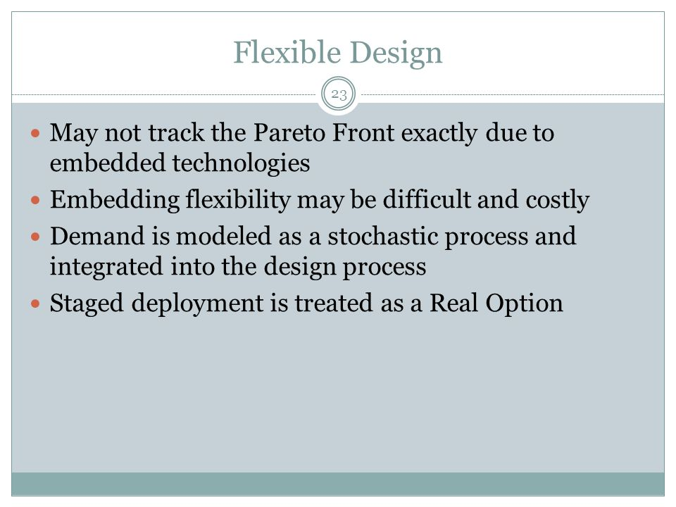 Flexible Design 23 May not track the Pareto Front exactly due to embedded technologies Embedding flexibility may be difficult and costly Demand is modeled as a stochastic process and integrated into the design process Staged deployment is treated as a Real Option