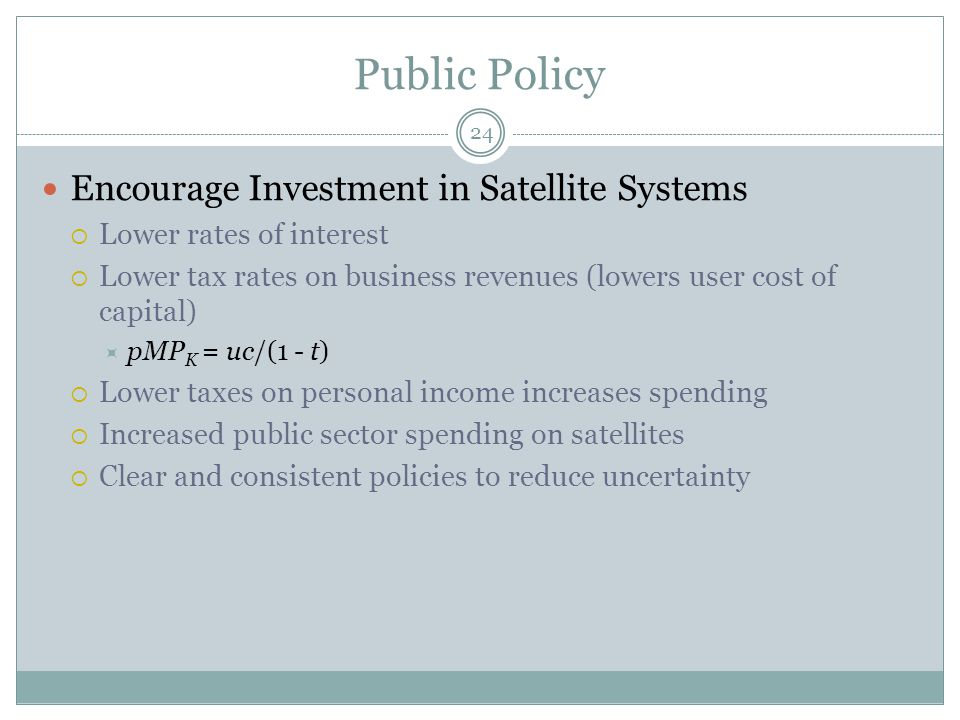 Public Policy 24 Encourage Investment in Satellite Systems  Lower rates of interest  Lower tax rates on business revenues (lowers user cost of capital)  pMP K = uc/(1 - t)  Lower taxes on personal income increases spending  Increased public sector spending on satellites  Clear and consistent policies to reduce uncertainty