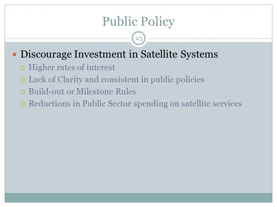 Public Policy 25 Discourage Investment in Satellite Systems  Higher rates of interest  Lack of Clarity and consistent in public policies  Build-out or Milestone Rules  Reductions in Public Sector spending on satellite services
