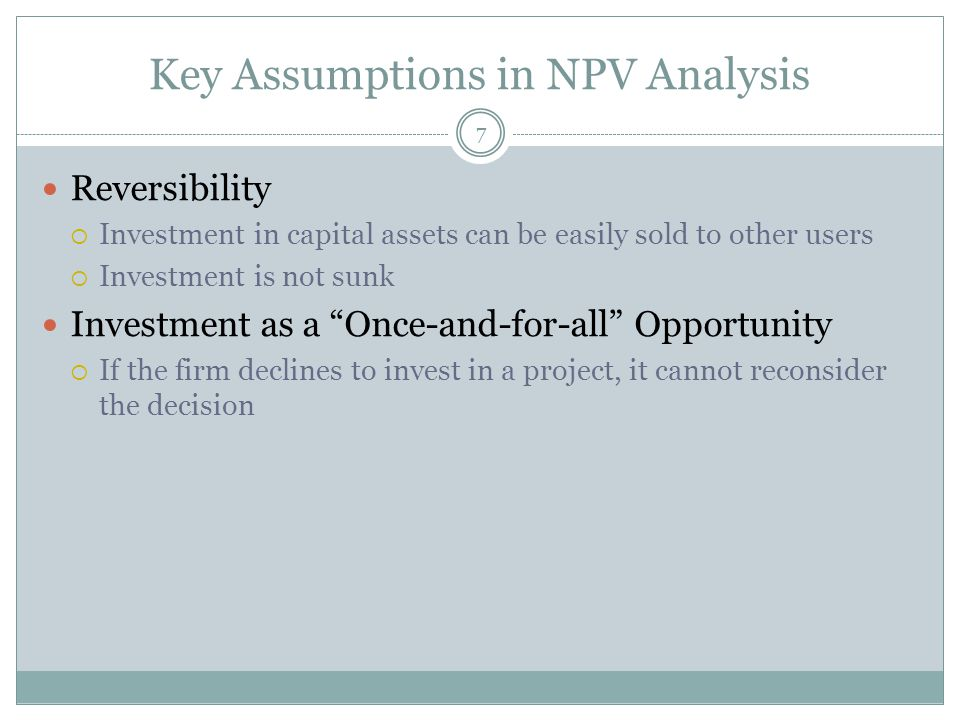 Key Assumptions in NPV Analysis 7 Reversibility  Investment in capital assets can be easily sold to other users  Investment is not sunk Investment as a Once-and-for-all Opportunity  If the firm declines to invest in a project, it cannot reconsider the decision