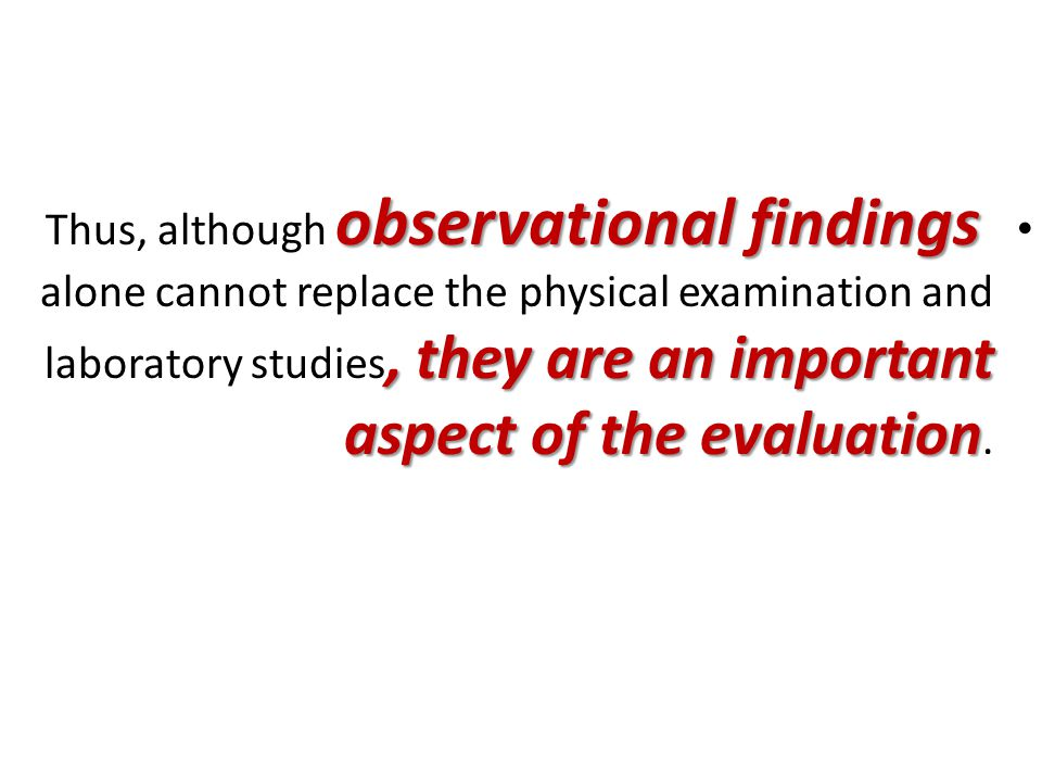 observational findings, they are an important aspect of the evaluation Thus, although observational findings alone cannot replace the physical examination and laboratory studies, they are an important aspect of the evaluation.