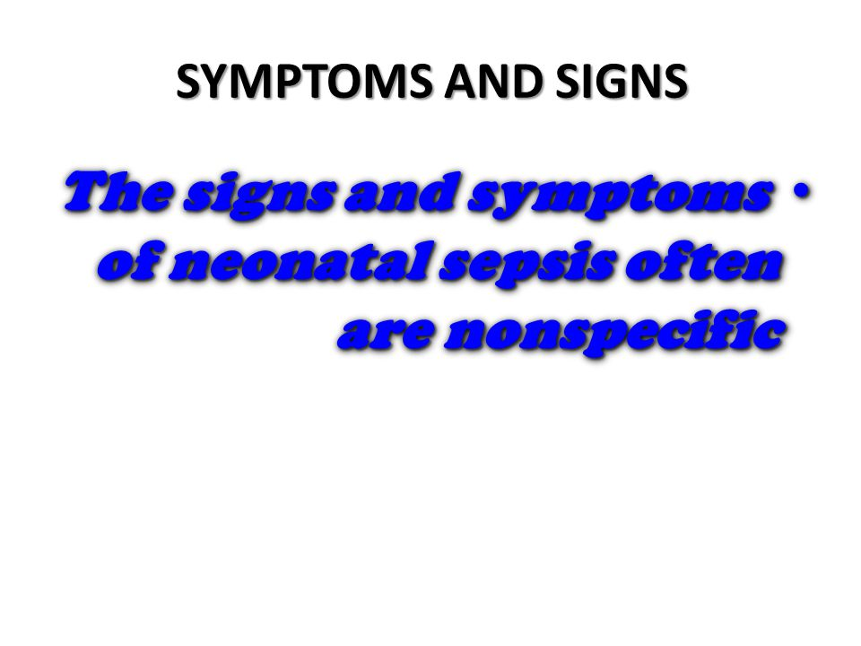SYMPTOMS AND SIGNS The signs and symptoms of neonatal sepsis often are nonspecific The signs and symptoms of neonatal sepsis often are nonspecific