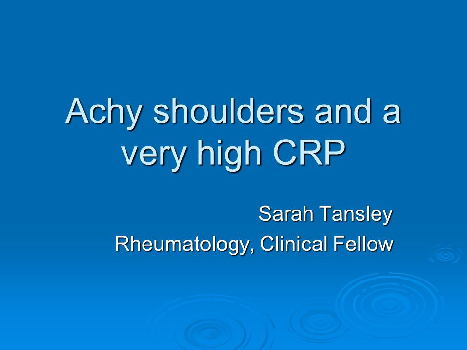 Achy shoulders and a very high CRP Sarah Tansley Rheumatology, Clinical Fellow
