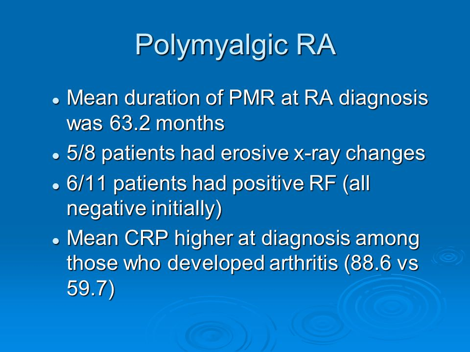 Polymyalgic RA Mean duration of PMR at RA diagnosis was 63.2 months Mean duration of PMR at RA diagnosis was 63.2 months 5/8 patients had erosive x-ray changes 5/8 patients had erosive x-ray changes 6/11 patients had positive RF (all negative initially) 6/11 patients had positive RF (all negative initially) Mean CRP higher at diagnosis among those who developed arthritis (88.6 vs 59.7) Mean CRP higher at diagnosis among those who developed arthritis (88.6 vs 59.7)