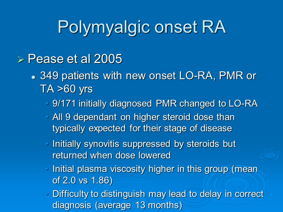 Polymyalgic onset RA  Pease et al patients with new onset LO-RA, PMR or TA >60 yrs 349 patients with new onset LO-RA, PMR or TA >60 yrs 9/171 initially diagnosed PMR changed to LO-RA9/171 initially diagnosed PMR changed to LO-RA All 9 dependant on higher steroid dose than typically expected for their stage of diseaseAll 9 dependant on higher steroid dose than typically expected for their stage of disease Initially synovitis suppressed by steroids but returned when dose loweredInitially synovitis suppressed by steroids but returned when dose lowered Initial plasma viscosity higher in this group (mean of 2.0 vs 1.86)Initial plasma viscosity higher in this group (mean of 2.0 vs 1.86) Difficulty to distinguish may lead to delay in correct diagnosis (average 13 months)Difficulty to distinguish may lead to delay in correct diagnosis (average 13 months)