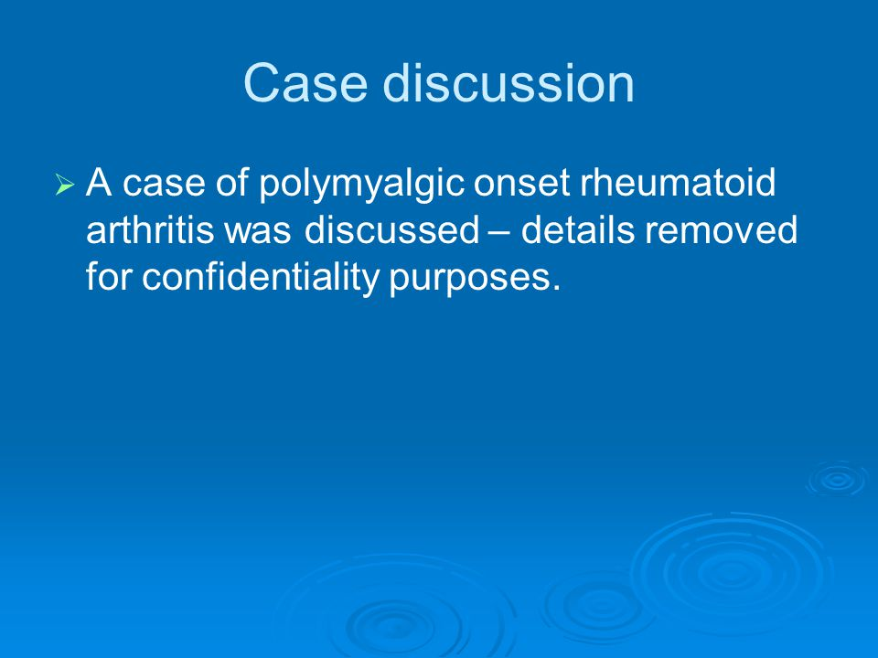 Case discussion   A case of polymyalgic onset rheumatoid arthritis was discussed – details removed for confidentiality purposes.
