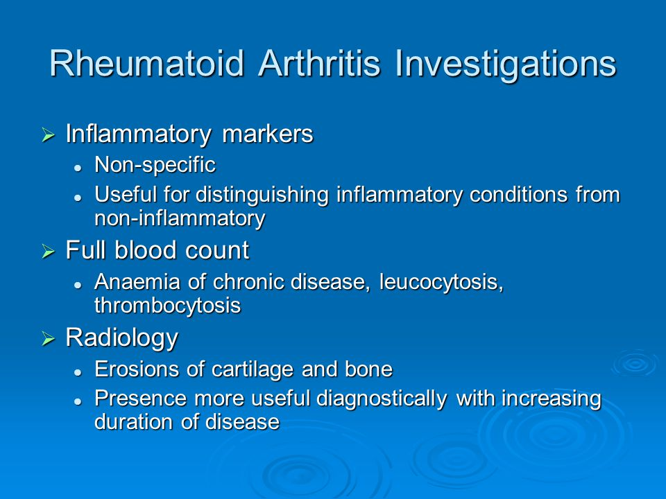 Rheumatoid Arthritis Investigations  Inflammatory markers Non-specific Non-specific Useful for distinguishing inflammatory conditions from non-inflammatory Useful for distinguishing inflammatory conditions from non-inflammatory  Full blood count Anaemia of chronic disease, leucocytosis, thrombocytosis Anaemia of chronic disease, leucocytosis, thrombocytosis  Radiology Erosions of cartilage and bone Erosions of cartilage and bone Presence more useful diagnostically with increasing duration of disease Presence more useful diagnostically with increasing duration of disease