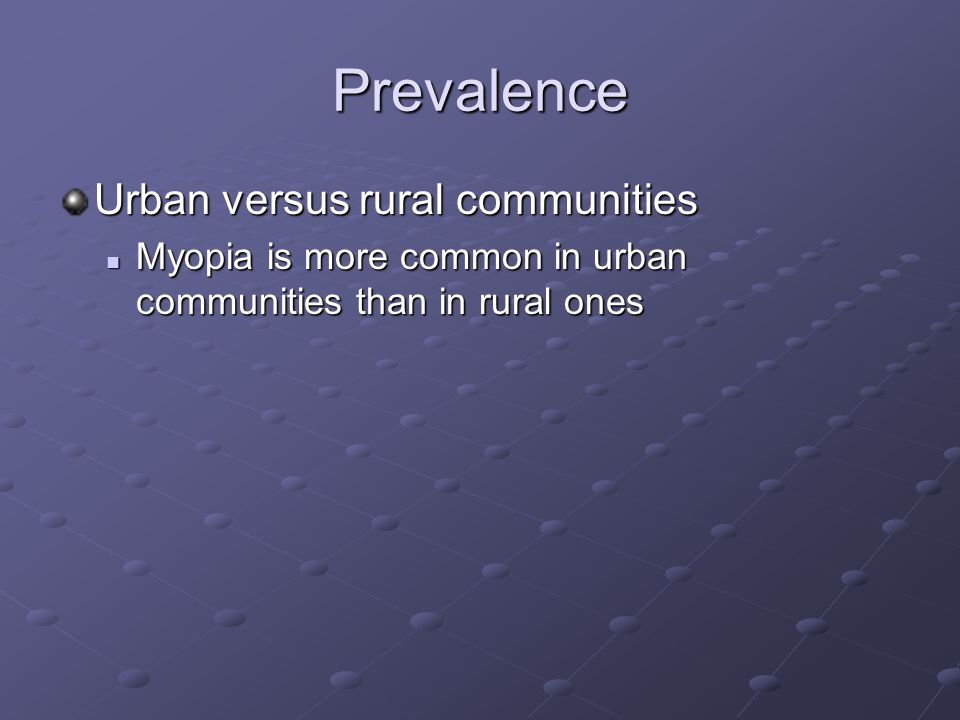 Prevalence Urban versus rural communities Myopia is more common in urban communities than in rural ones Myopia is more common in urban communities than in rural ones