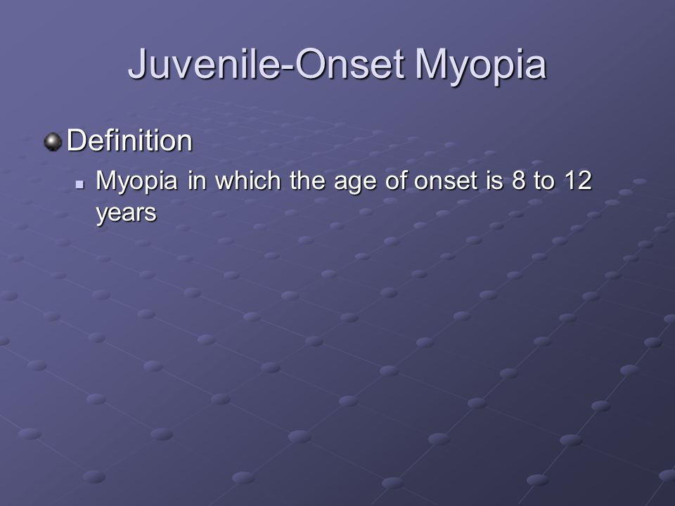 Juvenile-Onset Myopia Definition Myopia in which the age of onset is 8 to 12 years Myopia in which the age of onset is 8 to 12 years